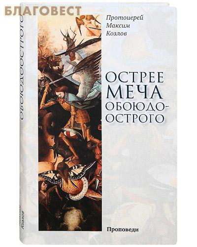 Острее меча обоюдоострого: Проповеди. Протоиерей Максим Козлов