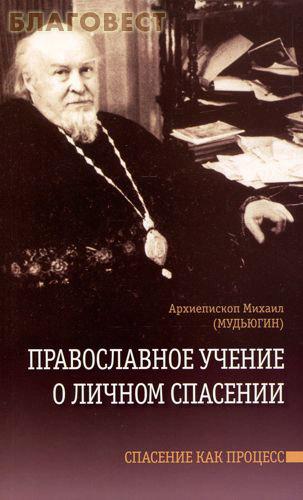 Православное учение о личном спасении. Спасение как процесс. Архиепископ Михаил (Мудьюгин) ( Сатисъ, Санкт-Петербург -  )