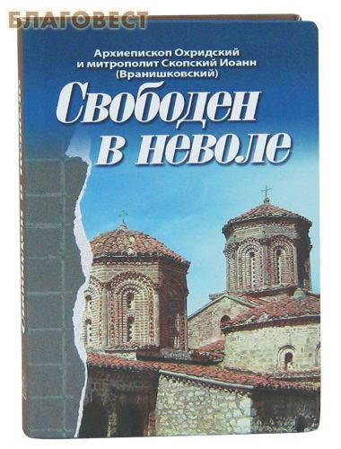 Свободен в неволе. Архиепископ Охридский и митрополит Скопский Иоанн (Вранишковский)