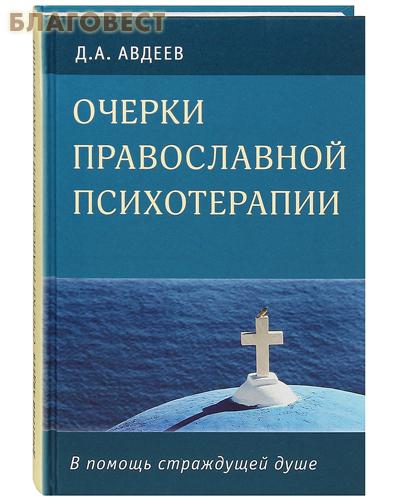 Очерки православной психотерапии. В помощь страждущей душе. Д. А. Авдеев