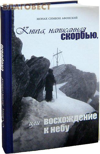 Книга, написанная скорбью, или восхождение к небу. Монах Симеон Афонский