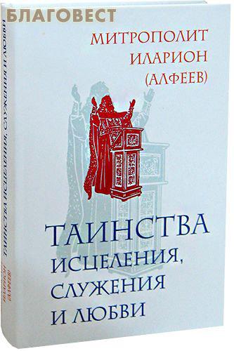 Таинства исцеления, служения и любви. Митрополит Иларион (Алфеев) ( Эксмо Москва -  )