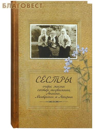 Сестры. Очерк жизни сестер-подвижниц Анисии, Матроны и Агафии ( Новоспасский монастрырь -  )