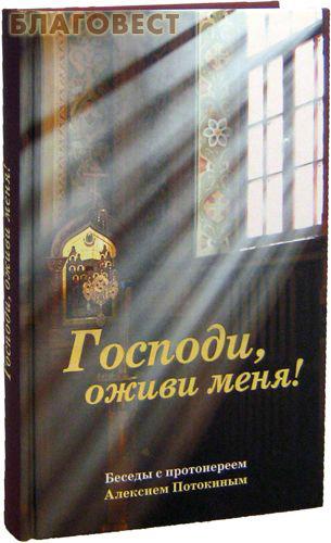 Господи, оживи меня! Беседы с протоиереем Алексием Потокиным