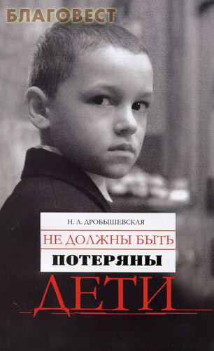 Не должны быть потеряны дети. Из опыта работы с трудными детьми. Н. А. Дробышевская ( Московской Патриархии -  )