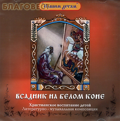 Диск (CD) Всадник на белом коне. Христианское воспитание детей. Литературно - музыкальная композиция ( центр ``Вознесение`` -  )