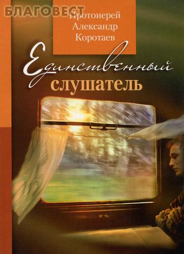 Единственный слушатель. Протоиерей Александр Коротаев