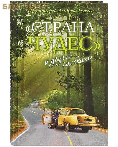Страна чудес и другие рассказы. Протоиерей Андрей Ткачев