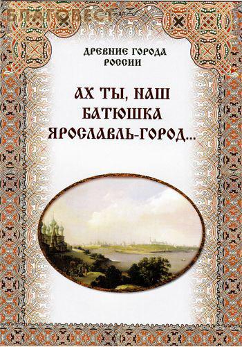 Ах ты, наш батюшка Ярославль-город... ( Дар,  Москва -  )