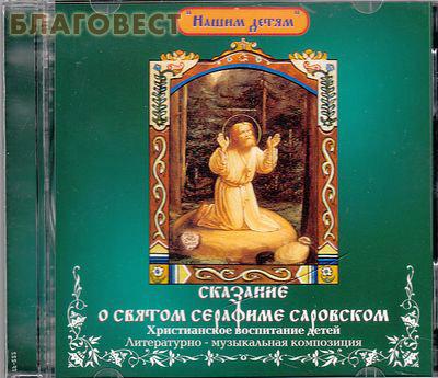 Диск (CD) Сказание о святом Серафиме Саровском. Христианское воспитание детей. Литературно - музыкальная композиция ( центр ``Вознесение`` -  )