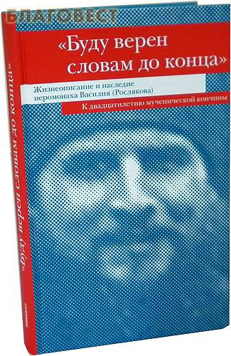 Буду верен словам до конца. Жизнеописание и наследие иеромонаха Василия (Рослякова) К двадцатилетию мученической кончины