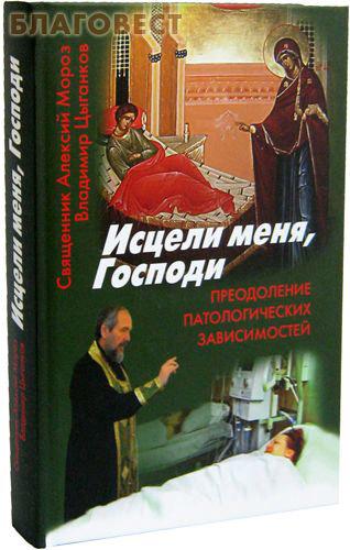 Исцели меня, Господи. Преодоление патологических зависимостей. Священник Алексий Мороз, Владимир Цыганков ( Смирение -  )