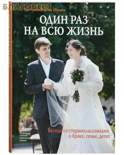 Один раз на всю жизнь. Беседы со старшеклассниками о браке, семье, детях. Протоиерей Илия Шугаев ( Московской Патриархии -  )