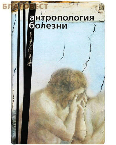 Антропология болезни. Ирина Силуянова ( Сретенский монастырь -  )