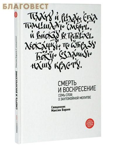 Смерть и Воскресение. Семь слов о заупокойной молитве. Священник Максим Вараев ( Никея -  )
