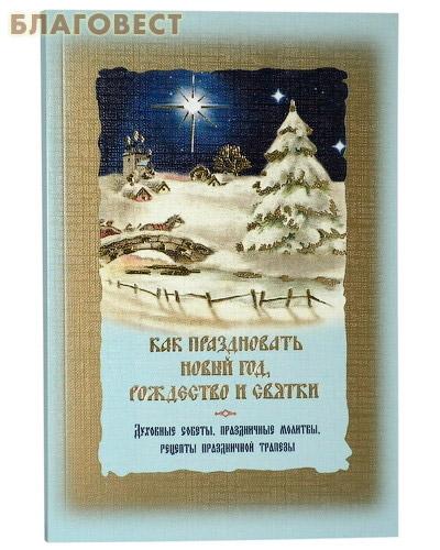 Как праздновать Новый год, Рождество и святки. Духовные советы, праздничные молитвы, рецепты праздничной трапезы ( Ковчег, Москва -  )
