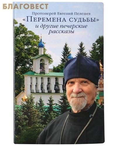 Перемена судьбы и другие печерские рассказы. Протоиерей Евгений Пелешев