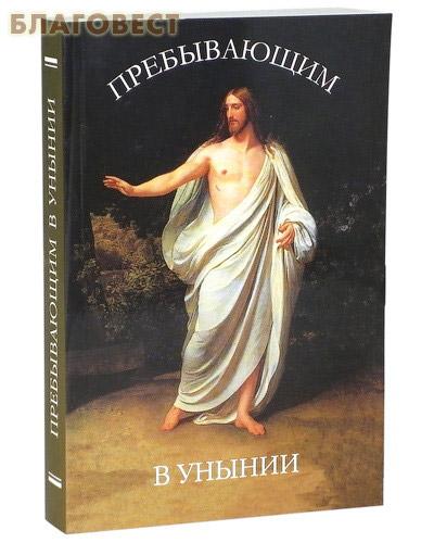 Пребывающим в унынии ( Сретенский монастырь -  )