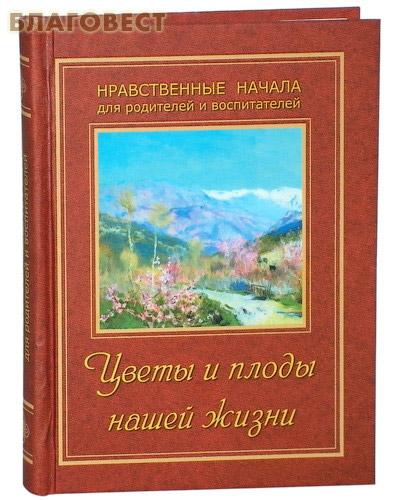 Цветы и плоды нашей жизни. Нравственные начала для родителей и воспитателей ( ИП Жданова -  )