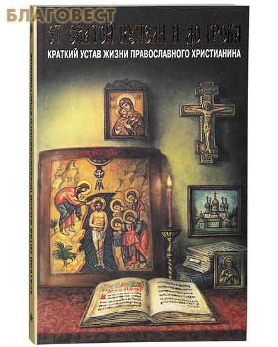 От святой купели и до гроба. Краткий устав жизни православного христианина ( Лествица -  )