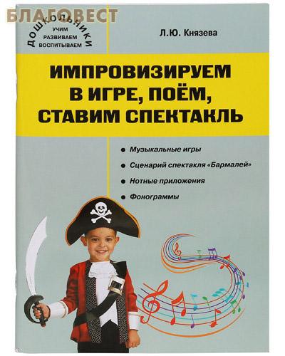 Импровизируем в игре, поем, ставим спектакль.Музыкальный сборник с CD- диском. Л. Ю. Князева