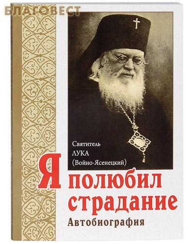 Я полюбил страдание. Автобиография. Святитель Лука (Войно-Ясенецкий). 6-е издание