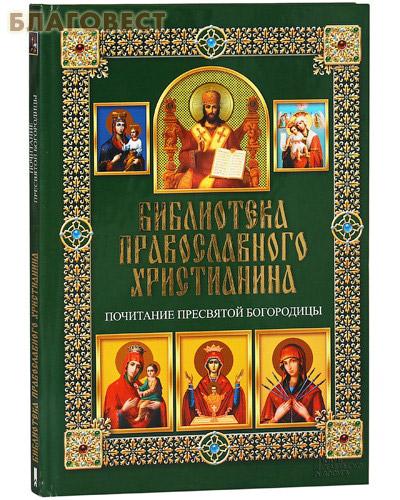 Библиотека православного христианина. Почитание Пресвятой Богородицы. П. Е. Михалицын ( Клуб семейного досуга -  )