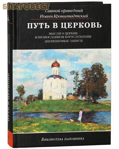 Путь в церковь. Мысли о Церкви и православном богослужении. Дневниковый записи. Святой праведный Иоанн Кронштадтский