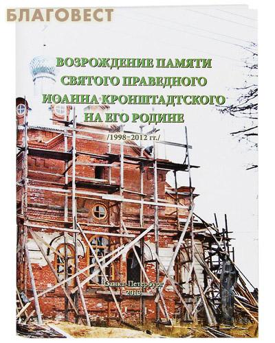 Возрождение памяти святого праведного Иоанна Кронштадтского на его Родине /1998-2012 гг./