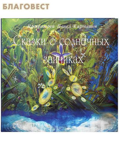 Сказки о солнечных зайчиках. Протоиерей Павел Карташев