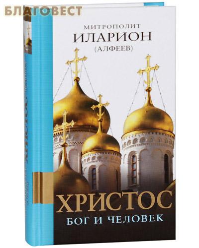 Христос. Бог и Человек. Митрополит Иларион (Алфеев) ( Эксмо Москва -  )
