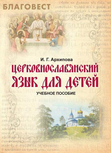 Церковнославянский язык для детей. Учебное пособие.  И. Г. Архипова