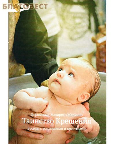 Таинство Крещения. Беседы с родителями и крестными. Иеромонах Макарий (Маркиш) ( Никея -  )