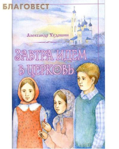 Завтра идем в Церковь. Короткие и простые рассказы о храме для детей и родителей. Александр Худошин ( Терирем -  )