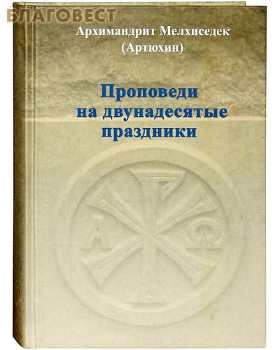 Проповеди на двунадесятые праздники. Архимандрит Мелхиседек (Артюхин)