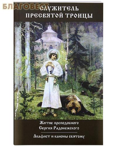 Служитель Пресвятой Троицы. Житие преподобного Сергия Радонежского. Акафист и каноны святому
