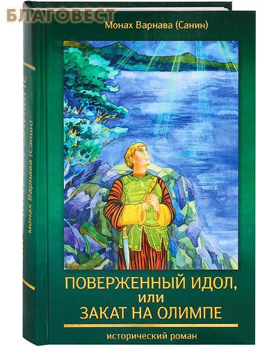 Поверженный идол, или закат на Олимпе. Исторический роман. Монах Варнава (Санин)