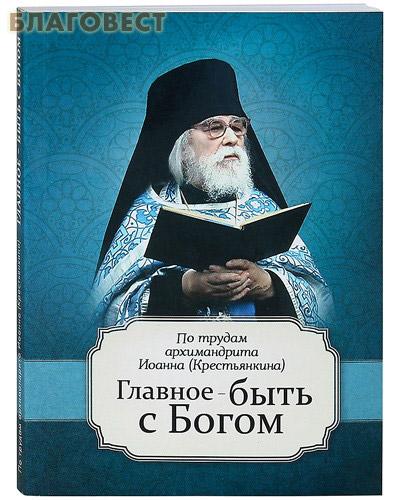 Главное - быть с Богом. По трудам архимандрита Иоанна (Крестьянкина) ( Благовест -  )