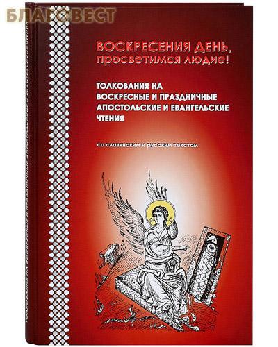Воскресения день, просветимся людие! Толкования на воскресные и праздничные апостольские и евангельские чтения. Со славянским и русским текстом