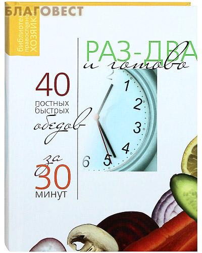 Раз два и готово. 40 постных быстрых обедов за 30 минут ( Православная хозяйка -  )