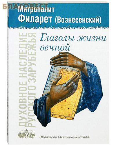 Глаголы жизни вечной. Митрополит Филарет (Вознесенский) ( Сретенский монастырь -  )