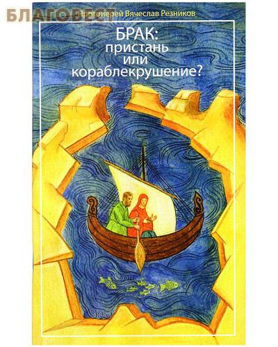 Брак пристань или кораблекрушение? Протоиерей Вячеслав Резников ( Москва -  )