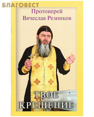 Твое крещение. Протоиерей Вячеслав Резников ( Москва -  )