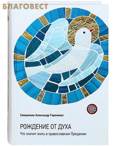 Рождение от Духа. Что значит жить в православном Предании. Священник Александр Геронимус