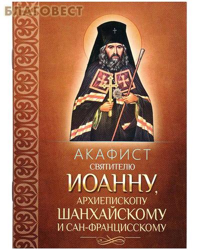 Акафист святителю Иоанну, архиепископу Шанхайскому и Сан-Францисскому