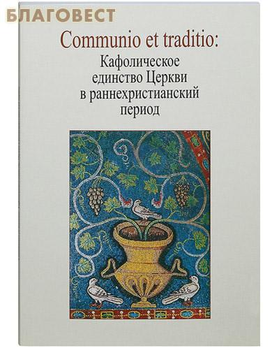 Communio et traditio: Кафолическое единство Церкви в раннехристианский период ( Православный Свято-Тихоновский Гуманитарный Университет -  )