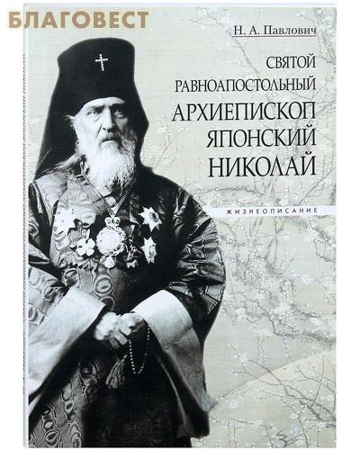 Святой равноапостольный архиепископ Японский Николай. Жизнеописание. Н. А. Павлович