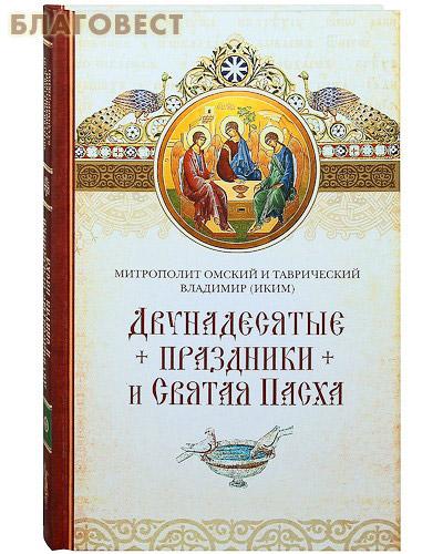 Двунадесятые праздники и Святая Пасха. Митрополит Омский и Таврический Владимир (Иким)