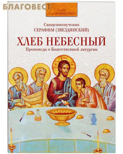 Хлеб небесный. Проповеди о Божественной Литургии. Священномученик Серафим (Звездинский) ( Духовное преображение -  )
