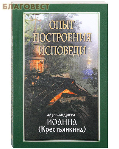 Опыт построения исповеди архимандрита Иоанна (Крестьянкина) ( Ковчег, Москва -  )